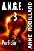 A.N.G.E. 03 : Perfidia - Perfidia ebook by Anne Robillard