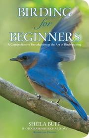 Birding for Beginners - A Comprehensive Introduction To The Art Of Birdwatching ebook by Sheila Buff,Richard Day