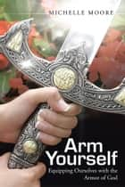 Arm Yourself - Equipping Ourselves with the Armor of God ebook by Michelle Moore