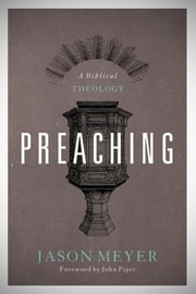 Preaching - A Biblical Theology ebook by Jason C. Meyer,John Piper