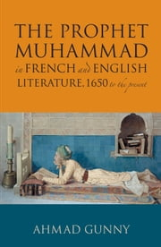Prophet Muhammad in French and English Literature - 1650 to the Present ebook by Ahmad Gunny