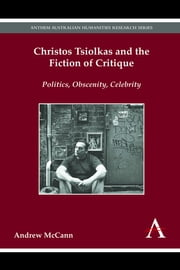 Christos Tsiolkas and the Fiction of Critique - Politics, Obscenity, Celebrity ebook by Andrew McCann