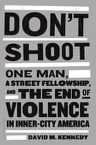 Don't Shoot - One Man, a Street Fellowship, and the End of Violence in Inner-City America ebook by David M. Kennedy