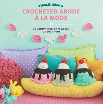 Twinkie Chan's Crocheted Abode a la Mode - 20 Yummy Crochet Projects for Your Home ebook by Twinkie Chan