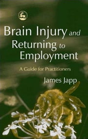 Brain Injury and Returning to Employment: A Guide for Practitioners ebook by Japp, James