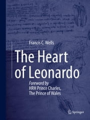 The Heart of Leonardo - Foreword by HRH Prince Charles, The Prince of Wales ebook by Francis Wells