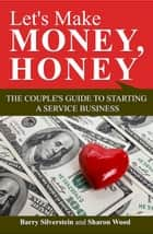 Let's Make Money, Honey: The Couple's Guide to Starting a Service Business ebook by Barry Silverstein, Sharon Wood