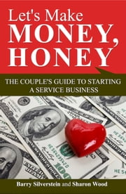 Let's Make Money, Honey: The Couple's Guide to Starting a Service Business ebook by Barry Silverstein,Sharon Wood