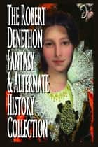 The Robert Denethon Fantasy and Alternate History Collection ebook by Robert Denethon