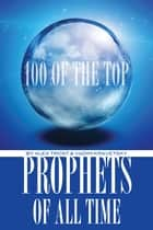 100 of the Top Prophets of All Time ebook by alex trostanetskiy