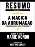 Resumo Estendido De A Magica Da Arrumacao (The Life-Changing Magic Of Tidying Up) - Baseado No Livro De Marie Kondo eBook by Mentors Library