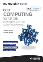 My Revision Notes OCR Computing for GCSE Computer Systems and Programming ebook by Sean O'Byrne, George Rouse
