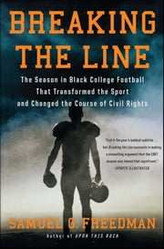 Breaking the Line - The Season in Black College Football That Transformed the Sport and Changed the Course of Civil Rights ebook by Samuel G. Freedman