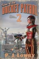 Tales Of The Rocket Patrol 2 ebook by P.J. Lowry