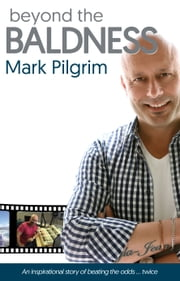 Beyond the Baldness - An inpirational story of beating the odds twice ebook by Mark Pilgrim