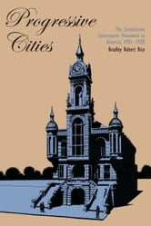 Progressive Cities - The Commission Government Movement in America, 1901–1920 ebook by Bradley Robert Rice