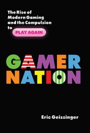 Gamer Nation - The Rise of Modern Gaming and the Compulsion to Play Again ebook by Eric Geissinger