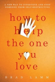 How to Help the One You Love - A New Way to Intervene and Stop Someone from Self-Destructing ebook by Brad Lamm