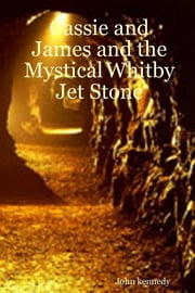 Cassie and James and the Mystical Whitby Jet Stone ebook by John Kennedy