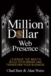 Million Dollar Web Presence - Leverage The Web to Build Your Brand and Transform Your Business ebook by Chad Barr,Alan Weiss