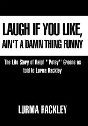 Laugh If You Like, Ain't a Damn Thing Funny - The Life story of Ralph ''Petey'' Greene as told to Lurma Rackley ebook by Lurma Rackley