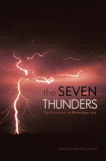 The Seven Thunders - The Unveiling of Revelation 10:4 ebook by John Henry Holloway
