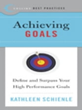 Best Practices: Achieving Goals - Define and Surpass Your High Performance Goals ebook by Kathleen Schienle