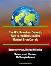 The U.S. Homeland Security Role in the Mexican War Against Drug Cartels: Narcoterrorism, Merida Initiative, Violence and Murders, Methamphetamine ebook by Progressive Management