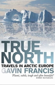 True North - Travels in Arctic Europe ebook by Gavin Francis