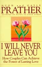 I Will Never Leave You - How Couples Can Achieve The Power Of Lasting Love ebook by Hugh Prather, Gayle Prather