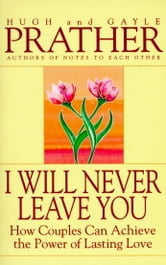 I Will Never Leave You - How Couples Can Achieve The Power Of Lasting Love ebook by Hugh Prather,Gayle Prather