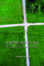 A Better Way to Live - 52 Studies in Proverbs and Psalms ebook by Graham Hooper