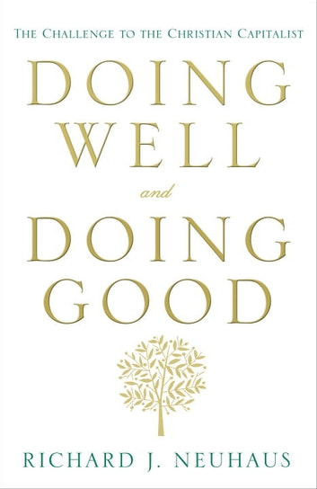 Doing Well and Doing Good - The Challenge to the Christian Capitalist ebook by Richard J. Neuhaus