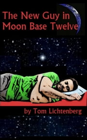 The New Guy In Moon Base Twelve ebook by Tom Lichtenberg