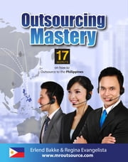 Outsourcing Mastery: 17 Secrets on How to Outsource to the Philippines ebook by Erlend Bakke