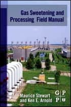Gas Sweetening and Processing Field Manual ebook by Maurice Stewart, Ken Arnold