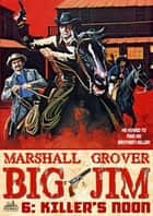 Big Jim 6: Killer's Noon ebook by Marshall Grover