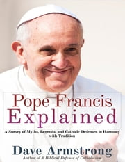Pope Francis Explained: Survey of Myths, Legends, and Catholic Defenses in Harmony with Tradition ebook by Dave Armstrong