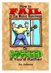 How to Fail in the Music Business: Or Succeed If You'd Rather ebook by Joe Johnston