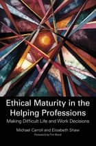 Ethical Maturity in the Helping Professions - Making Difficult Life and Work Decisions ebook by Michael Carroll, Elisabeth Shaw