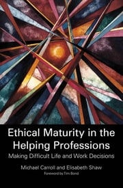 Ethical Maturity in the Helping Professions - Making Difficult Life and Work Decisions ebook by Michael Carroll,Elisabeth Shaw