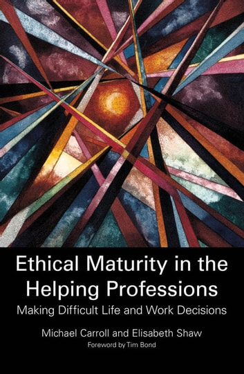 Ethical Maturity in the Helping Professions - Making Difficult Life and Work Decisions ebook by Elisabeth Shaw,Michael Carroll