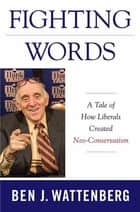 Fighting Words - A Tale of How Liberals Created Neo-Conservatism ebook by Ben J. Wattenberg