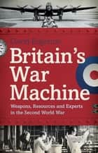 Britain's War Machine - Weapons, Resources and Experts in the Second World War eBook by David Edgerton
