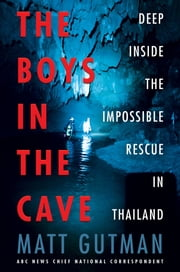 The Boys in the Cave - Deep Inside the Impossible Rescue in Thailand ebook by Matt Gutman