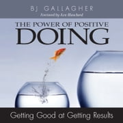 Power of Positive Doing - Getting Good at Getting Results ebook by BJ Gallagher