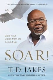 Soar! - Build Your Vision from the Ground Up ebook by T. D. Jakes