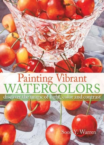 Painting Vibrant Watercolors: Discover the Magic of Light, Color and Contrast - Discover the Magic of Light, Color and Contrast ebook by Soon Y. Warren