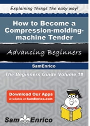 How to Become a Compression-molding-machine Tender - How to Become a Compression-molding-machine Tender ebook by Melvin Fenner