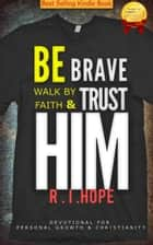 Be Brave Walk By Faith & Trust HIM: Devotional for Personal Growth & Christianity ebook by R. I. Hope
